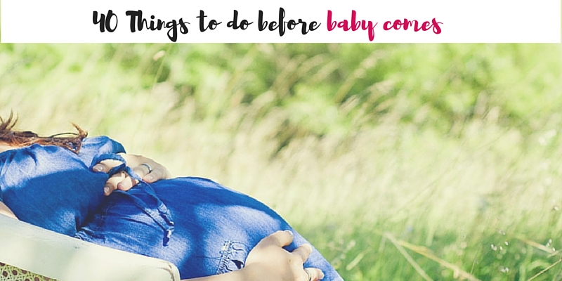 40 Things to do before Baby Comes
